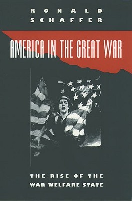 America in the Great War: The Rise of the War Welfare State  by  Ronald Schaffer