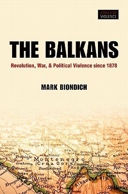 The Balkans: Revolution, War, and Political Violence Since 1878  by  Mark Biondich