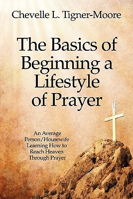 The Basics of Beginning a Lifestyle of Prayer: An Average Person/Housewife Learning How to Reach Heaven Through Prayer Chevelle L. Tigner-Moore