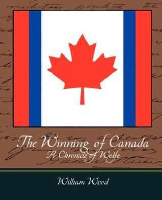 The Winning of Canada a Chronicle of Wolfe  by  Wood William Wood