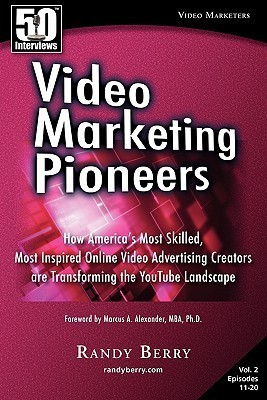 Video Marketing Pioneers Volume 2: How Americas Most Skilled, Most Inspired, Online Video Advertising Creators Are Transforming the Youtube Landscape Randy Berry