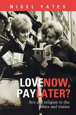 Love Now, Pay Later? - Sex and Religion and the Fifties and Sixties  by  Nigel Yates