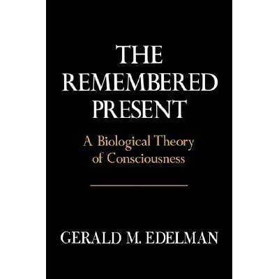 Remembered Present: A Biological Theory Of Consciousness - Gerald M. Edelman