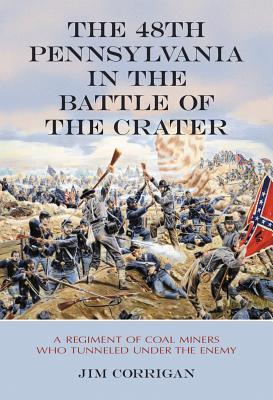 The 48th Pennsylvania in the Battle of the Crater: A Regiment of Coal Miners Who Tunneled Under the Enemy  by  Jim Corrigan