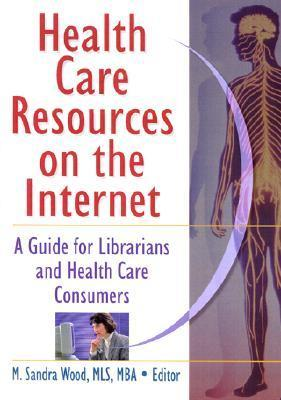 Health Care Resources on the Internet: A Guide for Librarians and Health Care Consumers M. Sandra Wood