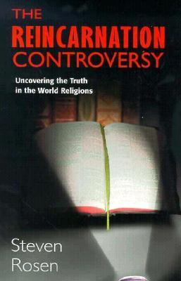 The Reincarnation Controversy: Uncovering the Truth in the World Religions  by  Steven Rosen
