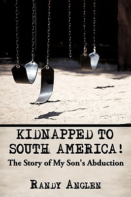 Kidnapped to South America!: The Story of My Sons Abduction Randy Anglen