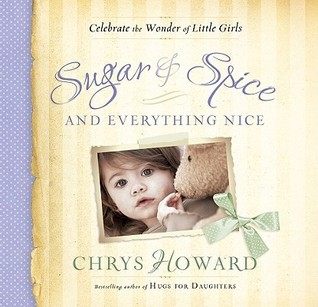 Sugar & Spice and Everything Nice: Celebrate the Wonder of Little Girls Chrys Howard
