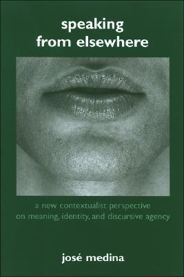 Speaking from Elsewhere: A New Contextualist Perspective on Meaning, Identity and Discursive Agency José Medina