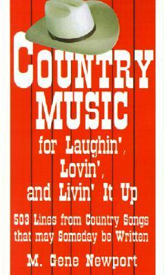 Country Music for Laughin, Lovin and Livin It Up: 503 Lines from Country Songs That May Someday Be Written M.  Gene Newport