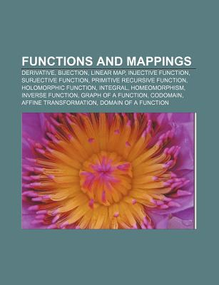 Functions and Mappings: Derivative, Bijection, Linear Map, Injective Function, Surjective Function, Primitive Recursive Function  by  Books LLC