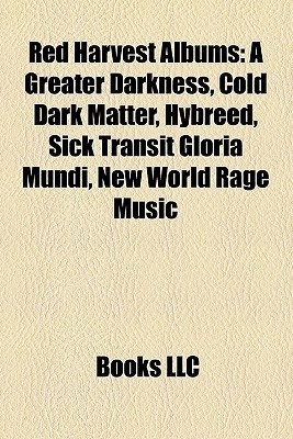 Red Harvest Albums: A Greater Darkness, Cold Dark Matter, Hybreed, Sick Transit Gloria Mundi, New World Rage Music  by  Books LLC