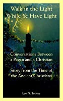 Walk in the Light While Ye Have Light: Conversations Between a Pagan & a Christian; Story from the Time of the Ancient Christians