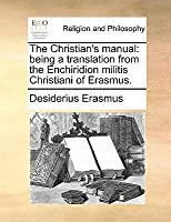The Christian's Manual: Being a Translation from the Enchiridion Militis Christiani of Erasmus
