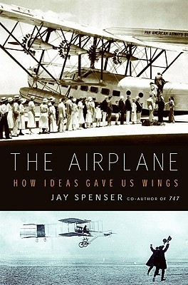 The Airplane: How Ideas Gave Us Wings Jay Spenser