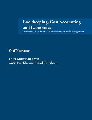 Bookkeeping, Cost Accounting and Economics: Introduction to Business Administration and Management  by  Olaf Neubauer