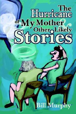The Hurricane of My Mother and Other Likely Stories Bill Murphy