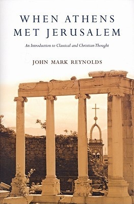When Athens Met Jerusalem: An Introduction to Classical and Christian Thought  by  John Mark Reynolds