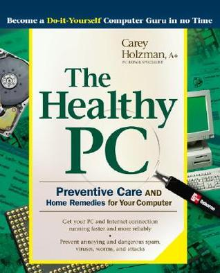 The Healthy PC: Preventive Care and Home Remedies for Your Computer Carey Holzman