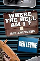Where the Hell Am I?: Trips I Have Survived