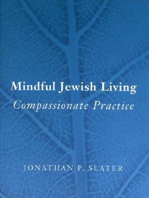 Mindful Jewish Living: Compassionate Practice  by  Jonathan P. Slater