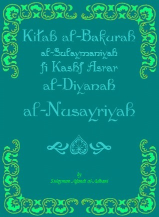 Sulaimans First Ripe Fruit: Disclosing the Mysteries of the Nusairian Religion  by  سليمان الأذني