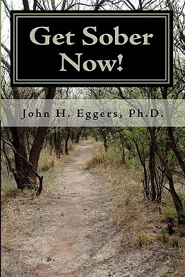 Get Sober Now: An Evidence Based Self-Help Program Proven to Get You Sober and Stay That Way! John H. Eggers