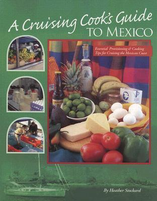 A Cruising Cooks Guide to Mexico: Up-To-Date Information on Provisioning and Cooking in Pacific Mexico Heather Stockard