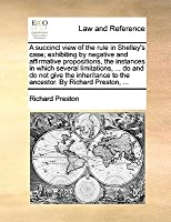 A succinct view of the rule in Shelley's case; exhibiting by negative and affirmative propositions, the instances in which several limitations, ... do and do not give the inheritance to the ancestor. By Richard Preston, ...