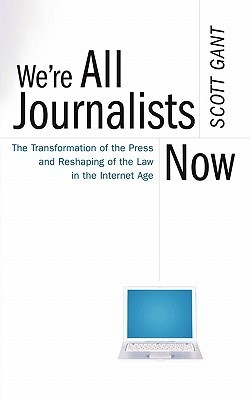 Were All Journalists Now: The Transformation of the Press and Reshaping of the Law in the Internet Age  by  Scott Gant