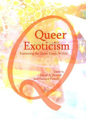 Queer Exoticism: Examining the Queer Exotic Within  by  David A. Powell