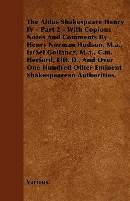 The Aldus Shakespeare Henry IV - Part 2 - With Copious Notes and Comments Henry Norman Hudson, M.A., Israel Gollancz, M.A., C.M. Herford, Litt. D. by Various