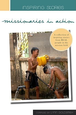 Inspiring Stories - Missionaries in Action: Inspiring Stories from Real People in the Mission Fields  by  Lynn Goldsmith