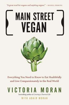 Main Street Vegan: Everything You Need to Know to Eat Healthfully and Live Compassionately in the Real World  by  Victoria Moran