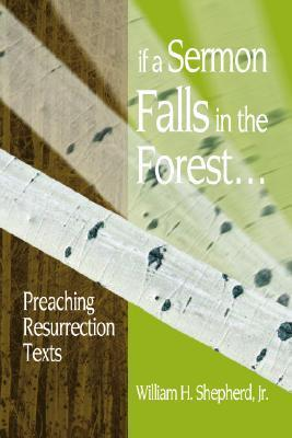If a Sermon Falls in the Forest--: Preaching Resurrection Texts William H. Shepherd Jr.