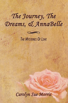The Journey, the Dreams, & Annabelle: The Mysteries of Love Carolyn Sue Morris