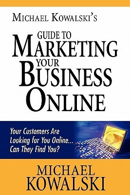 Michael Kowalskis Guide to Marketing Your Business Online: Your Customers Are Looking for You Online... Can They Find You?  by  Michael Kowalski