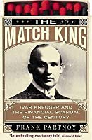 The Match King: Ivar Kreuger And The Financial Scandal Of The Century: Ivan Kreuger And The Financial Scandal Of The Century