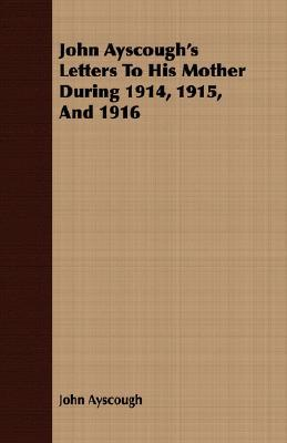 John Ayscoughs Letters to His Mother During 1914, 1915, and 1916  by  John Ayscough