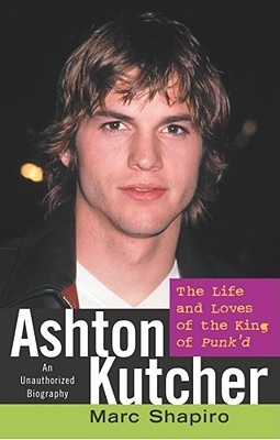 Ashton Kutcher: The Life and Loves of the King of Punkd  by  Marc Shapiro