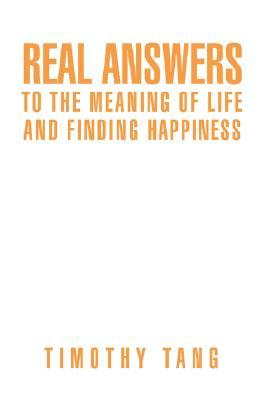 Real Answers to the Meaning of Life and Finding Happiness Timothy Tang