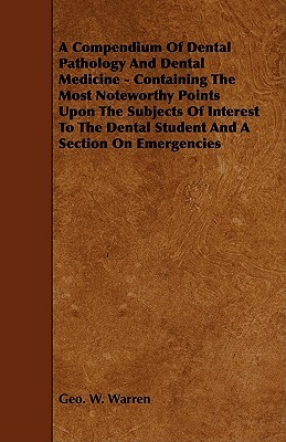 A Compendium of Dental Pathology and Dental Medicine - Containing the Most Noteworthy Points Upon the Subjects of Interest to the Dental Student and a Section on Emergencies  by  Geo W. Warren