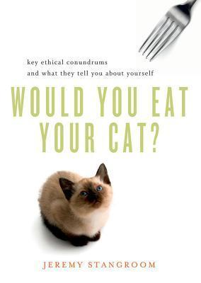 Would You Eat Your Cat? Key Ethical Conundrums and What They Tell You About Yourself  by  Jeremy Stangroom