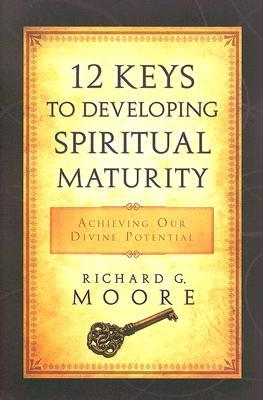 12 Keys to Developing Spiritual Maturity: Achieving Our Divine Potential  by  Richard G. Moore