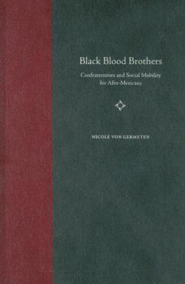 Black Blood Brothers: Confraternities and Social Mobility for Afro-Mexicans  by  Nicole von Germeten