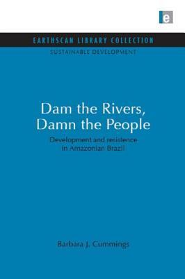 Dam the Rivers, Damn the People: Development and Resistence in Amazonian Brazil  by  Barbara J. Cummings