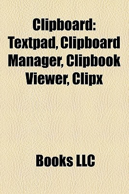 Clipboard: Textpad, Clipboard Manager, Clipbook Viewer, Clipx  by  Books LLC