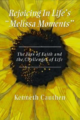 Rejoicing in Lifes Melissa Moments: The Joys of Faith and the Challenges of Life Kenneth Cauthen