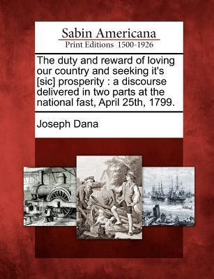 The Duty and Reward of Loving Our Country and Seeking Its [Sic] Prosperity: A Discourse Delivered in Two Parts at the National Fast, April 25th, 1799.  by  Joseph Dana
