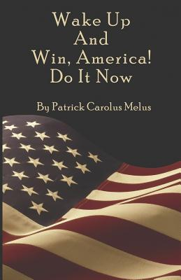 Wake Up and Win, America! Do It Now  by  Patrick Carolus Melus
